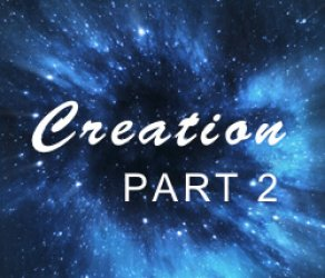 Part 2: Creation