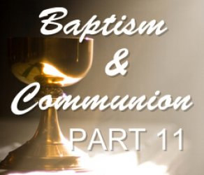 Part 11:  Baptism & Communion